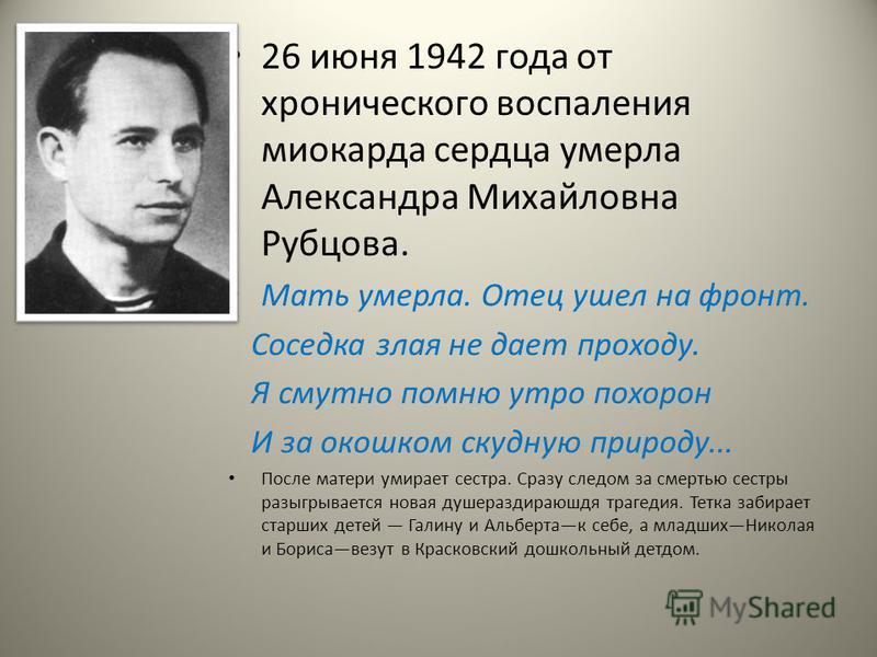 26 июня 1942 года от хронического воспаления миокарда сердца умерла Александра Михайловна Рубцова. Мать умерла. Отец ушел на фронт. Соседка злая не дает проходу. Я смутно помню утро похорон И за окошком скудную природу... После матери умирает сестра.