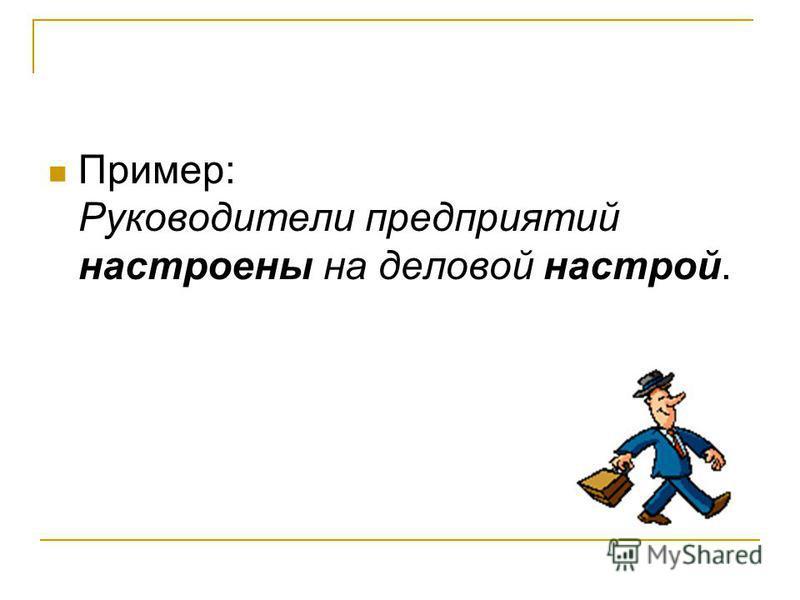 Пример: Руководители предприятий настроены на деловой настрой.