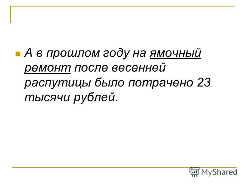 А в прошлом году на ямочный ремонт после весенней распутицы было потрачено 23 тысячи рублей.
