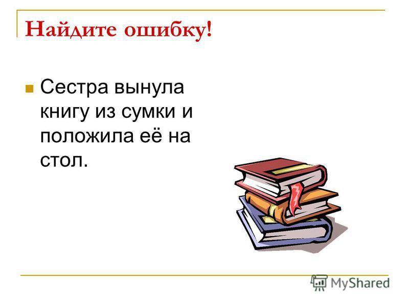 Найдите ошибку! Сестра вынула книгу из сумки и положила её на стол.