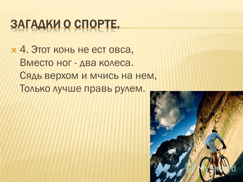 4. Этот конь не ест овса, Вместо ног - два колеса. Сядь верхом и мчись на нем, Только лучше правь рулем.