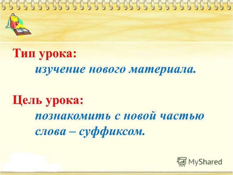 Тип урока: изучение нового материала. Цель урока: познакомить с новой частью слова – суффиксом.