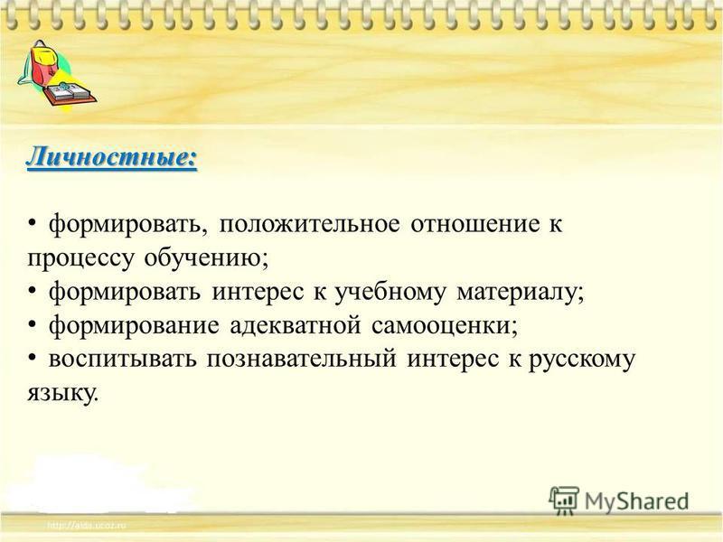 Личностные: формировать, положительное отношение к процессу обучению; формировать интерес к учебному материалу; формирование адекватной самооценки; воспитывать познавательный интерес к русскому языку.