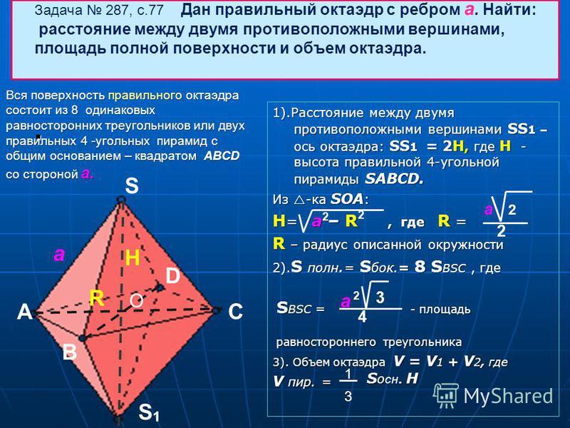 Задача 287, с.77 Дан правильный октаэдр с ребром а. Найти: расстояние между двумя противоположными вершинами, площадь полной поверхности и объем октаэдра.. S A B C S 1 а О H R D