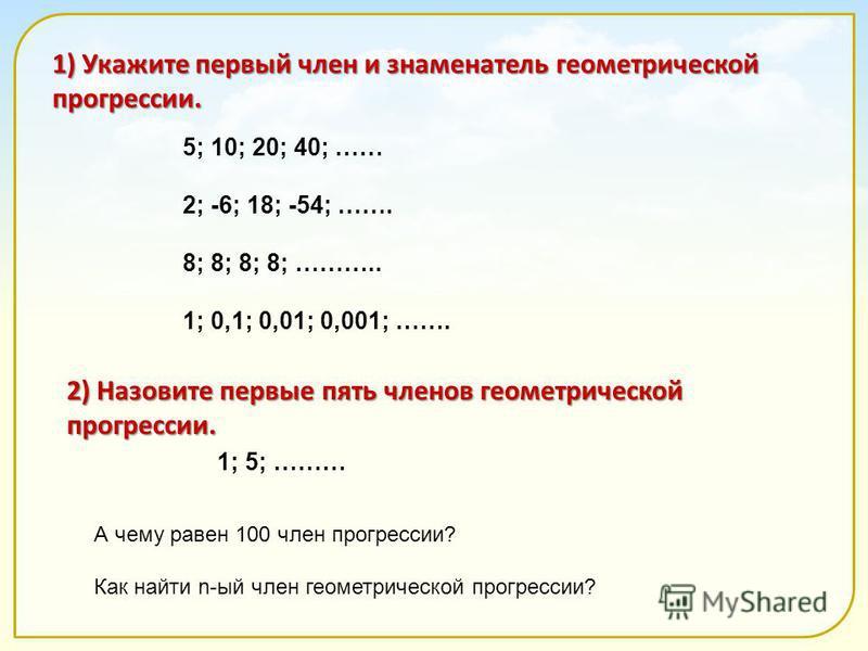 1) Укажите первый член и знаменатель геометрической прогрессии. 5; 10; 20; 40; …… 2; -6; 18; -54; ……. 8; 8; 8; 8; ……….. 1; 0,1; 0,01; 0,001; ……. 2) Назовите первые пять членов геометрической прогрессии. 1; 5; ……… А чему равен 100 член прогрессии? Как