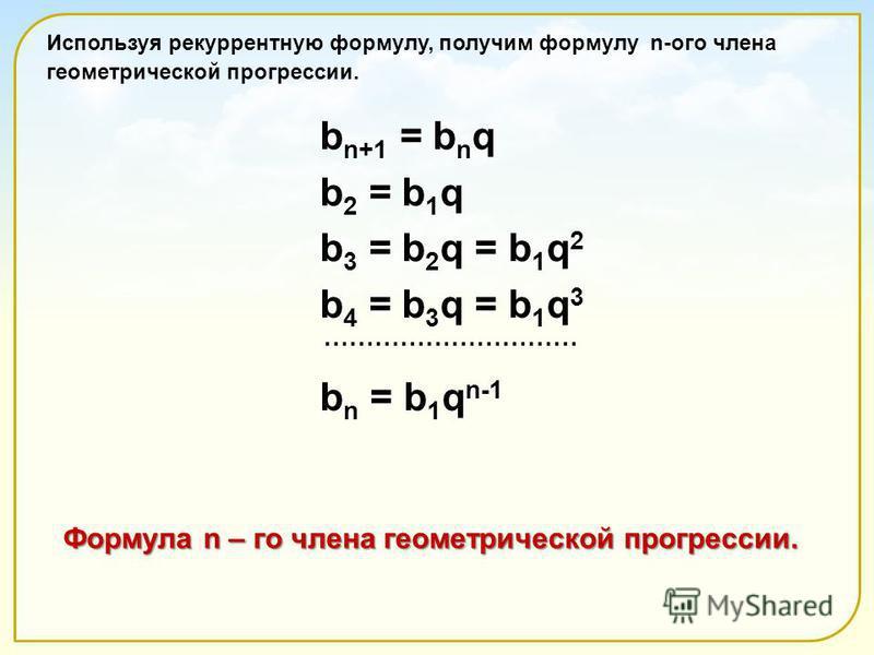 Формула n – го члена геометрической прогрессии. Используя рекуррентную формулу, получим формулу n-ого члена геометрической прогрессии. b n+1 = b n q b n+1 = b n q b 2 = b 1 q b 2 = b 1 q b 3 = b 2 q = b 1 q 2 b 3 = b 2 q = b 1 q 2 b 4 = b 3 q = b 1 q