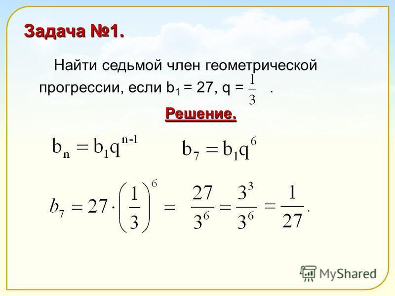 Задача 1. Найти седьмой член геометрической прогрессии, если b 1 = 27, q =. Решение.