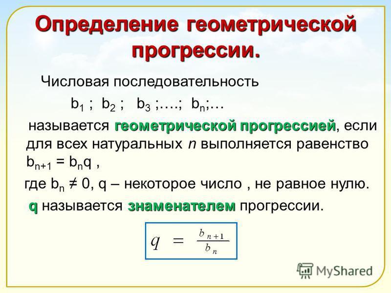Определение геометрической прогрессии. Числовая последовательность b 1 ; b 2 ; b 3 ;….; b n ;… геометрической прогрессией называется геометрической прогрессией, если для всех натуральных n выполняется равенство b n+1 = b n q, где b n 0, q – некоторое