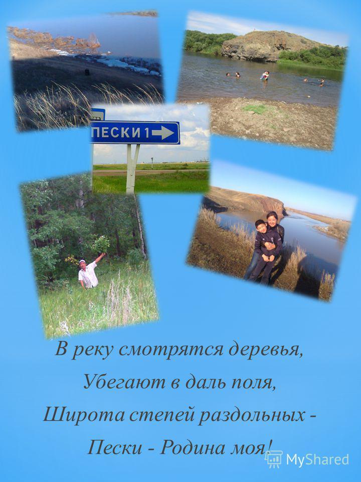 В реку смотрятся деревья, Убегают в даль поля, Широта степей раздольных - Пески - Родина моя!