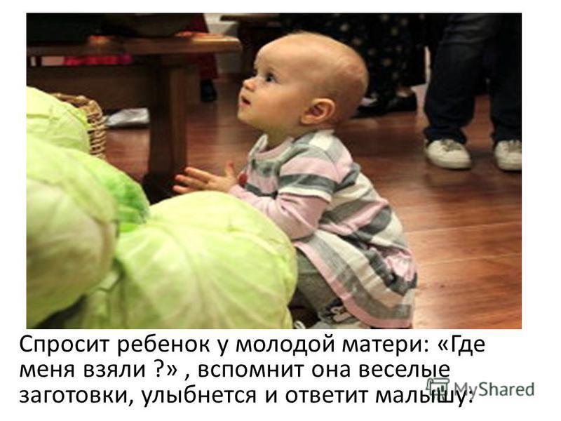 Спросит ребенок у молодой матери: «Где меня взяли ?», вспомнит она веселые заготовки, улыбнется и ответит малышу: