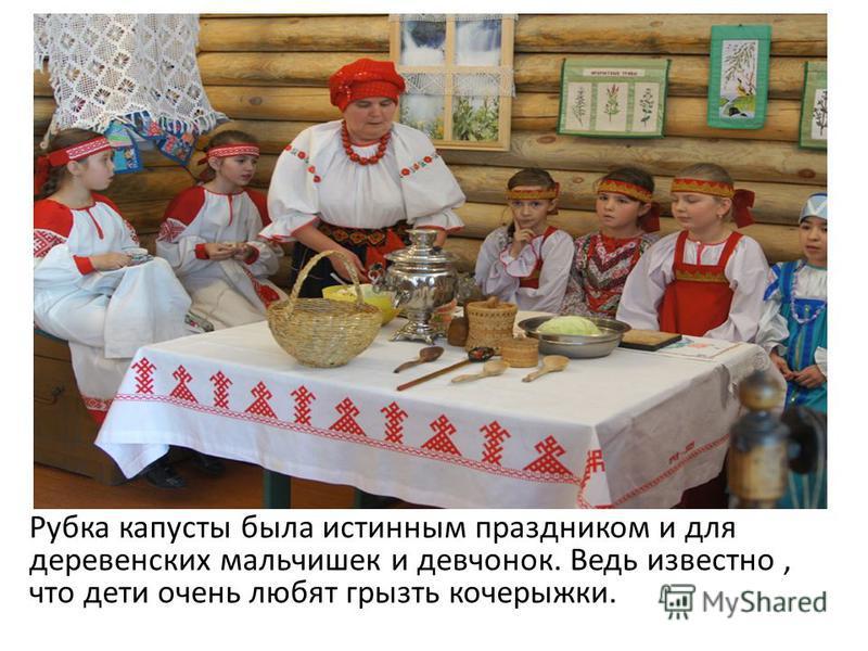 Рубка капусты была истинным праздником и для деревенских мальчишек и девчонок. Ведь известно, что дети очень любят грызть кочерыжки.