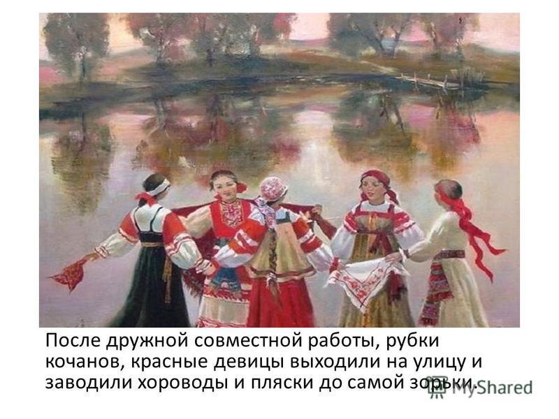 После дружной совместной работы, рубки кочанов, красные девицы выходили на улицу и заводили хороводы и пляски до самой сорьки.