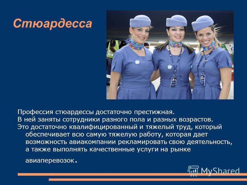 Стюардесса Профессия стюардессы достаточно престижная. В ней заняты сотрудники разного пола и разных возрастов. Это достаточно квалифицированный и тяжелый труд, который обеспечивает всю самую тяжелую работу, которая дает возможность авиакомпании рекл