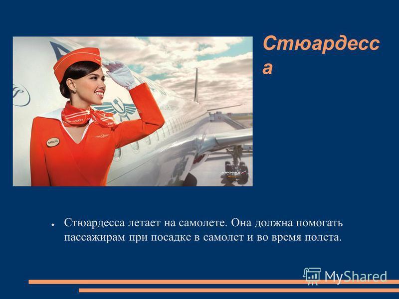Стюардесс а Стюардесса летает на самолете. Она должна помогать пассажирам при посадке в самолет и во время полета.
