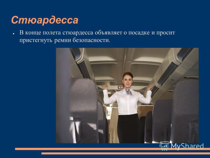 Стюардесса В конце полета стюардесса объявляет о посадке и просит пристегнуть ремни безопасности.