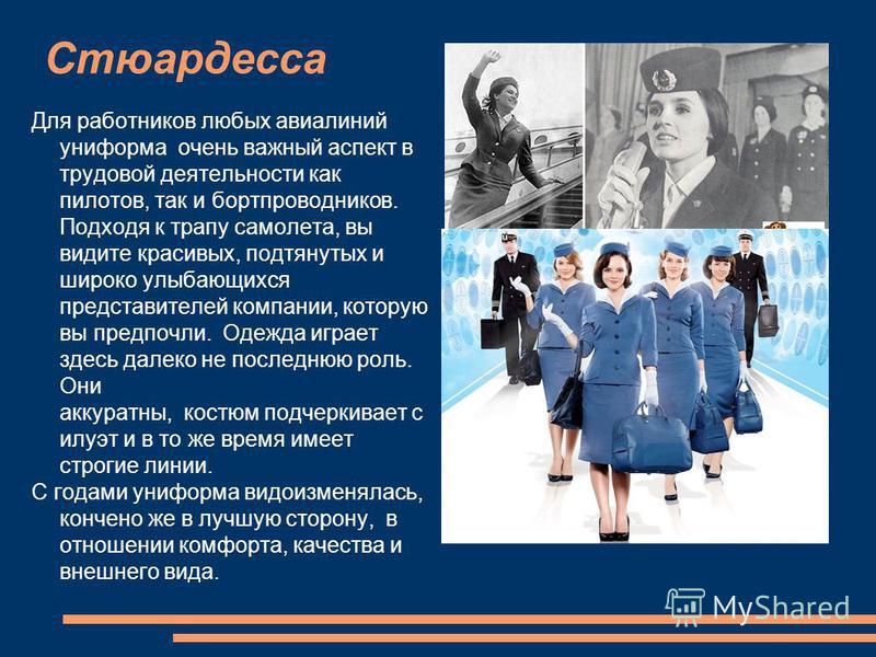 Стюардесса Для работников любых авиалиний униформа очень важный аспект в трудовой деятельности как пилотов, так и бортпроводников. Подходя к трапу самолета, вы видите красивых, подтянутых и широко улыбающихся представителей компании, которую вы предп