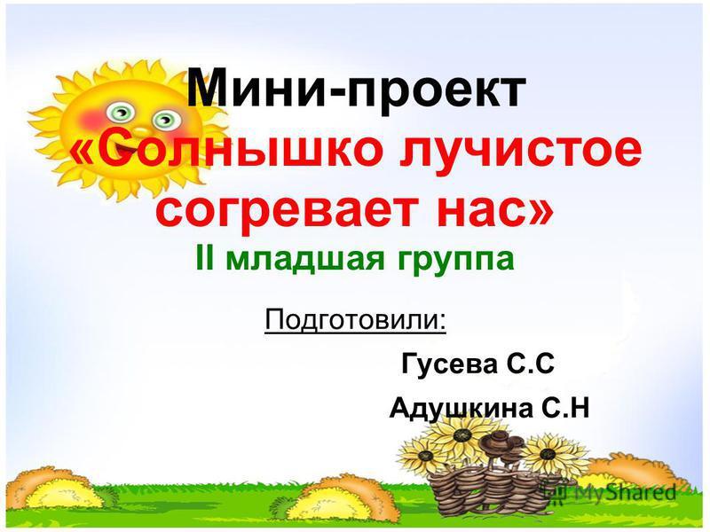 Мини-проект «Солнышко лучистое согревает нас» II младшая группа Подготовили: Гусева С.С Адушкина С.Н