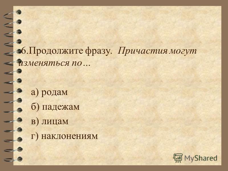 6. Продолжите фразу. Причастия могут изменяться по… а) родам б) падежам в) лицам г) наклонениям