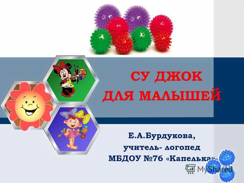 СУ ДЖОК ДЛЯ МАЛЫШЕЙ Е.А.Бурдукова, учитель- логопед МБДОУ 76 «Капелька »