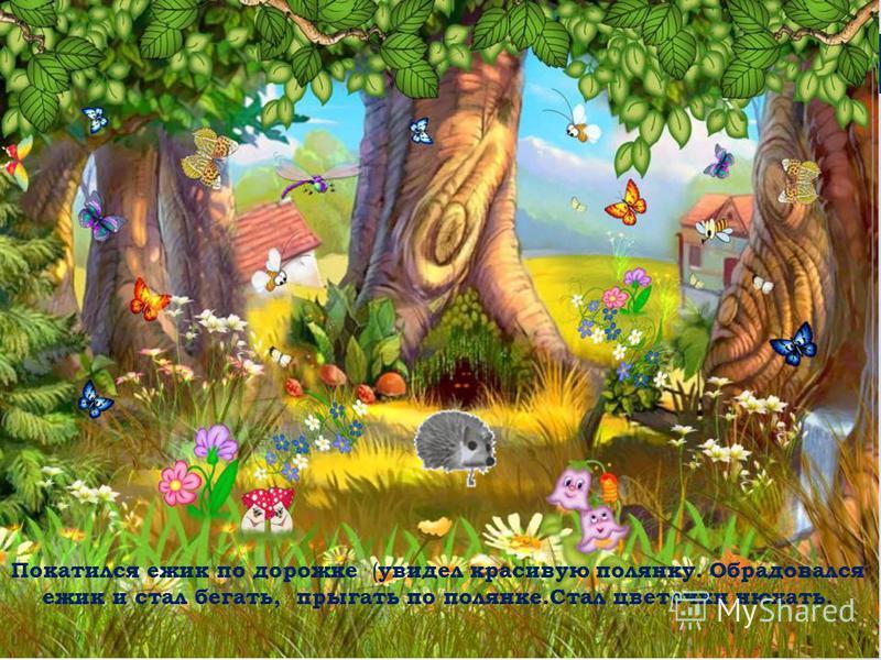 Покатился ежик по дорожке ( увидел красивую полянку. Обрадовался ежик и стал бегать, прыгать по полянке.Стал цветочки нюхать.