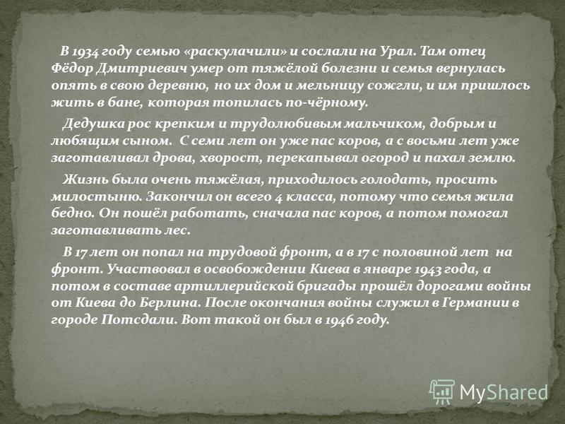 В 1934 году семью «раскулачили» и сослали на Урал. Там отец Фёдор Дмитриевич умер от тяжёлой болезни и семья вернулась опять в свою деревню, но их дом и мельницу сожгли, и им пришлось жить в бане, которая топилась по-чёрному. Дедушка рос крепким и тр