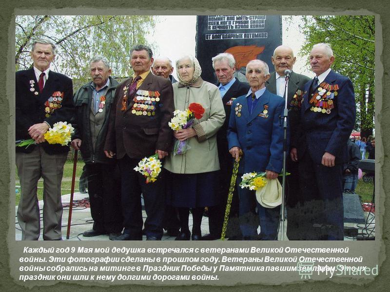 Каждый год 9 Мая мой дедушка встречался с ветеранами Великой Отечественной войны. Эти фотографии сделаны в прошлом году. Ветераны Великой Отечественной войны собрались на митинге в Праздник Победы у Памятника павшим землякам. Это их праздник они шли