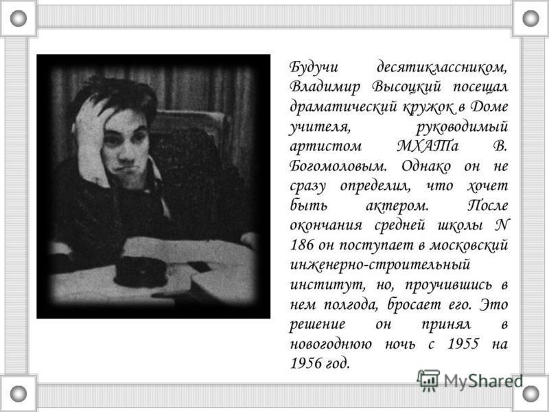 Будучи десятиклассником, Владимир Высоцкий посещал драматический кружок в Доме учителя, руководимый артистом МХАТа В. Богомоловым. Однако он не сразу определил, что хочет быть актером. После окончания средней школы N 186 он поступает в московский инж