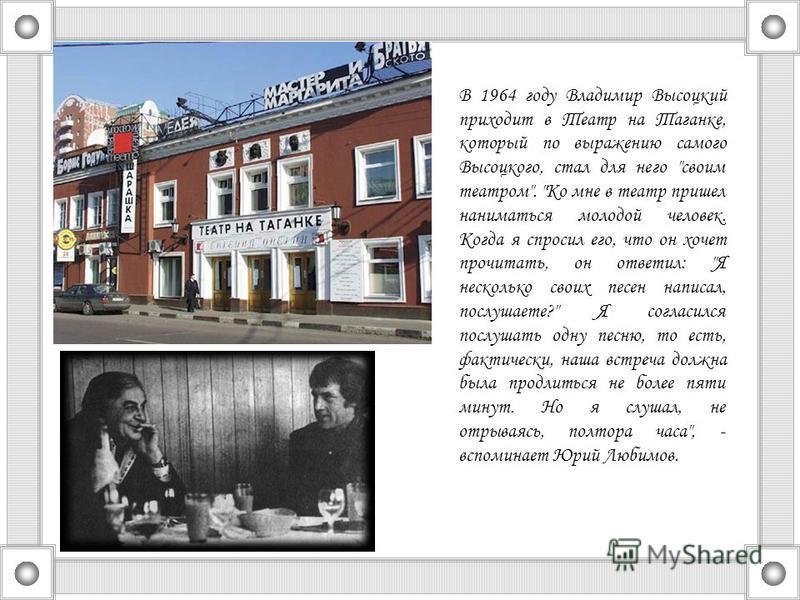 В 1964 году Владимир Высоцкий приходит в Театр на Таганке, который по выражению самого Высоцкого, стал для него