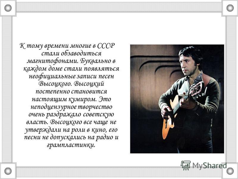К тому времени многие в СССР стали обзаводиться магнитофонами. Буквально в каждом доме стали появляться неофициальные записи песен Высоцкого. Высоцкий постепенно становится настоящим кумиром. Это неподцензурное творчество очень раздражало советскую в