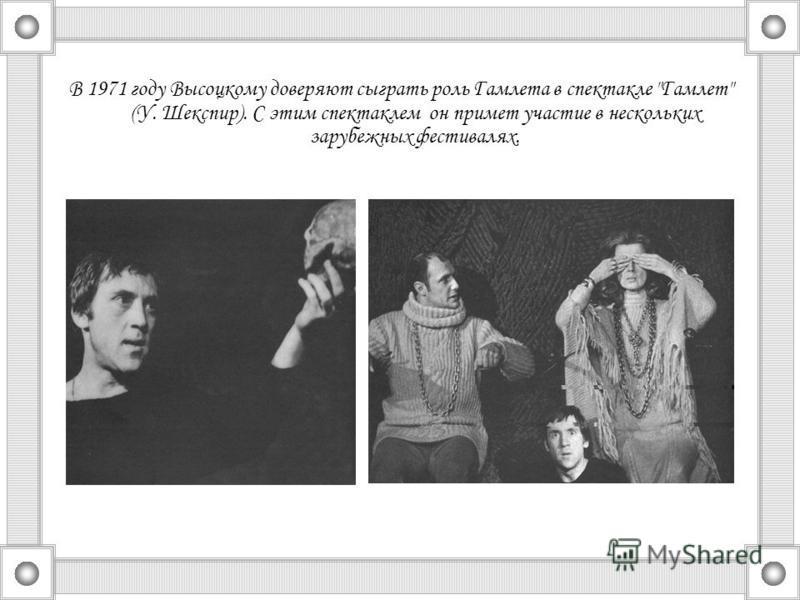 В 1971 году Высоцкому доверяют сыграть роль Гамлета в спектакле Гамлет (У. Шекспир). С этим спектаклем он примет участие в нескольких зарубежных фестивалях.
