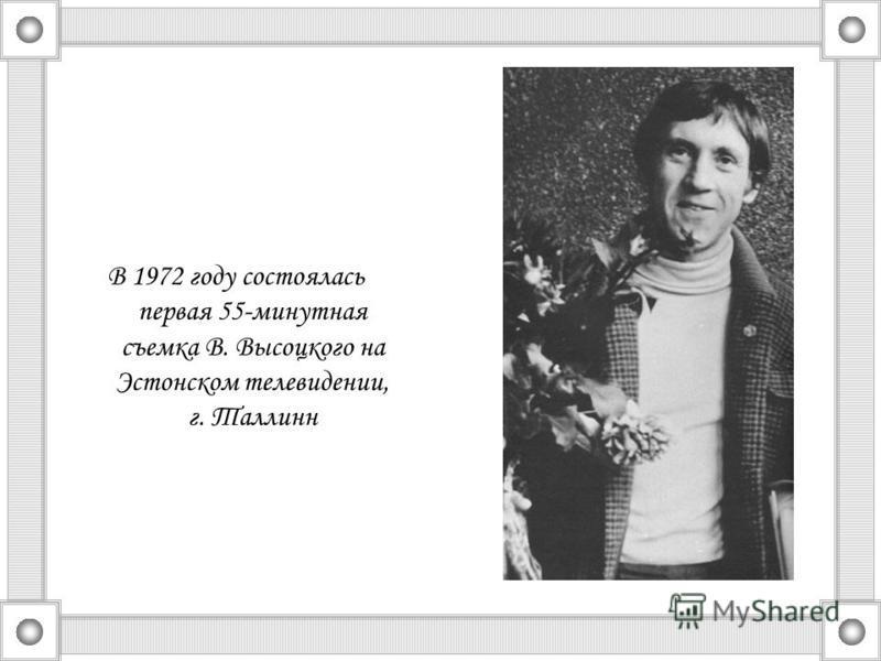В 1972 году состоялась первая 55-минутная съемка В. Высоцкого на Эстонском телевидении, г. Таллинн