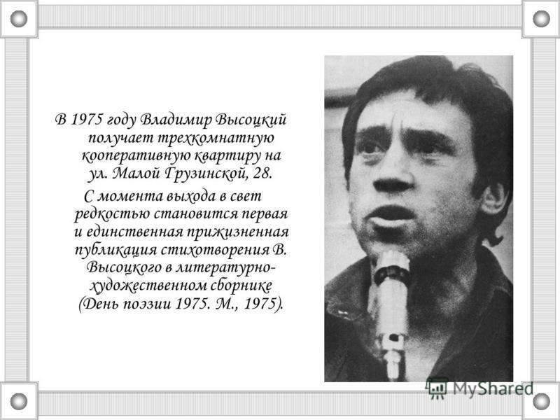 В 1975 году Владимир Высоцкий получает трехкомнатную кооперативную квартиру на ул. Малой Грузинской, 28. С момента выхода в свет редкостью становится первая и единственная прижизненная публикация стихотворения В. Высоцкого в литературно- художественн