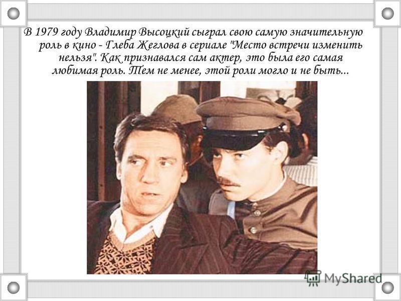 В 1979 году Владимир Высоцкий сыграл свою самую значительную роль в кино - Глеба Жеглова в сериале Место встречи изменить нельзя. Как признавался сам актер, это была его самая любимая роль. Тем не менее, этой роли могло и не быть...