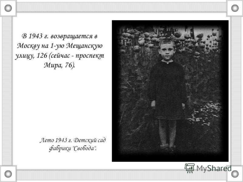 Лето 1943 г. Детский сад фабрики Свобода. В 1943 г. возвращается в Москву на 1-ую Мещанскую улицу, 126 (сейчас - проспект Мира, 76).