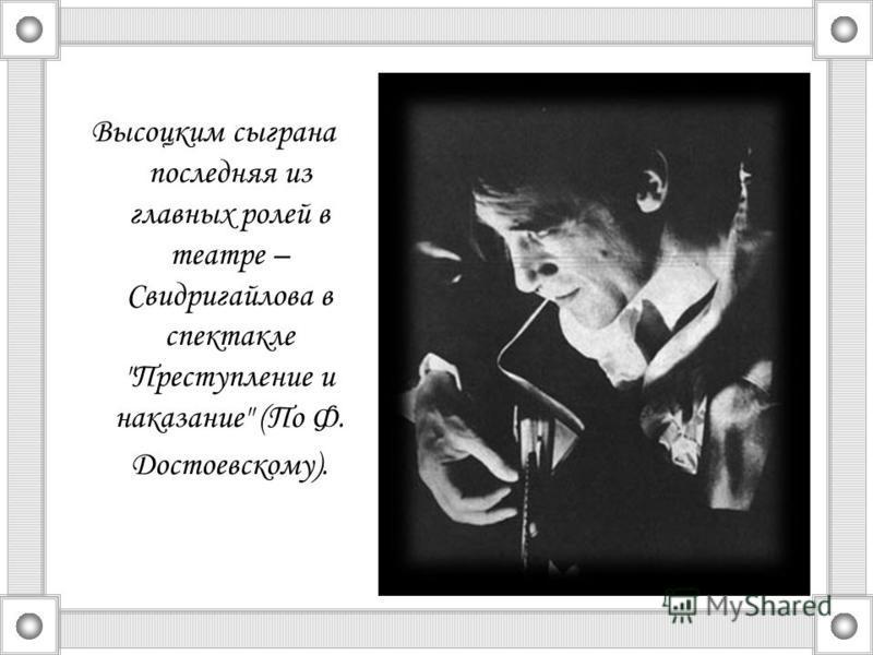 Высоцким сыграна последняя из главных ролей в театре – Свидригайлова в спектакле Преступление и наказание (По Ф. Достоевскому).