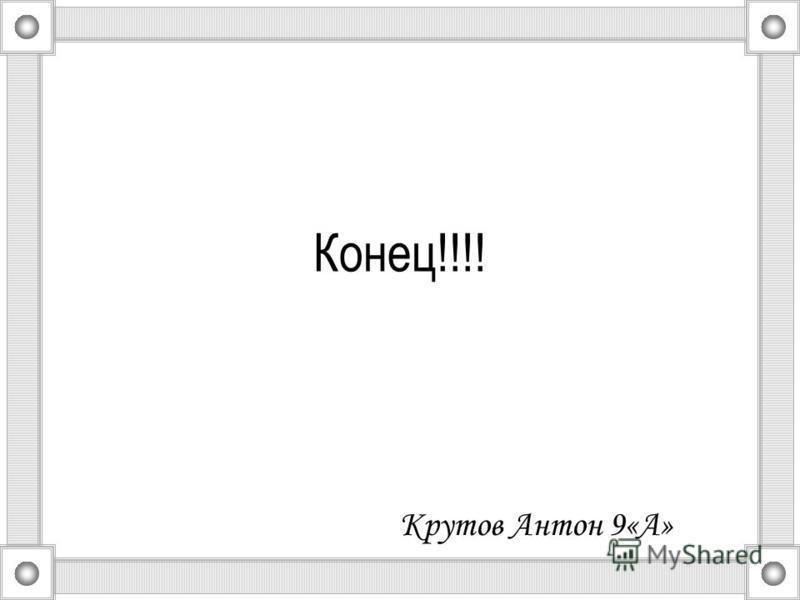 Конец!!!! Крутов Антон 9«А»
