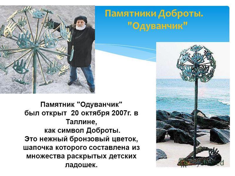 Памятник Одуванчик был открыт 20 октября 2007 г. в Таллине, как символ Доброты. Это нежный бронзовый цветок, шапочка которого составлена из множества раскрытых детских ладошек. Памятники Доброты. Одуванчик