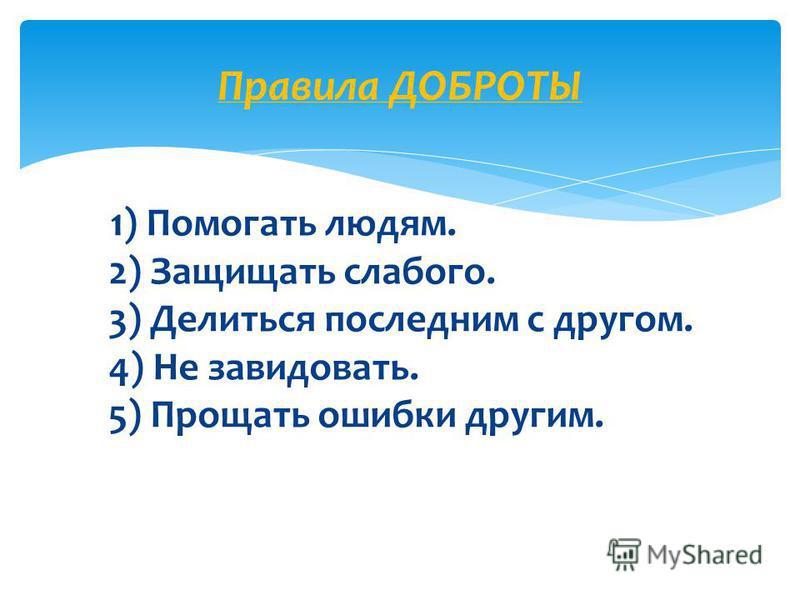 1) Помогать людям. 2) Защищать слабого. 3) Делиться последним с другом. 4) Не завидовать. 5) Прощать ошибки другим. Правила ДОБРОТЫ