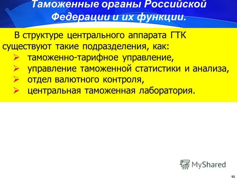 15 Таможенные органы Российской Федерации и их функции. В структуре центрального аппарата ГТК существуют такие подразделения, как: таможенно-тарифное управление, управление таможенной статистики и анализа, отдел валютного контроля, центральная таможе