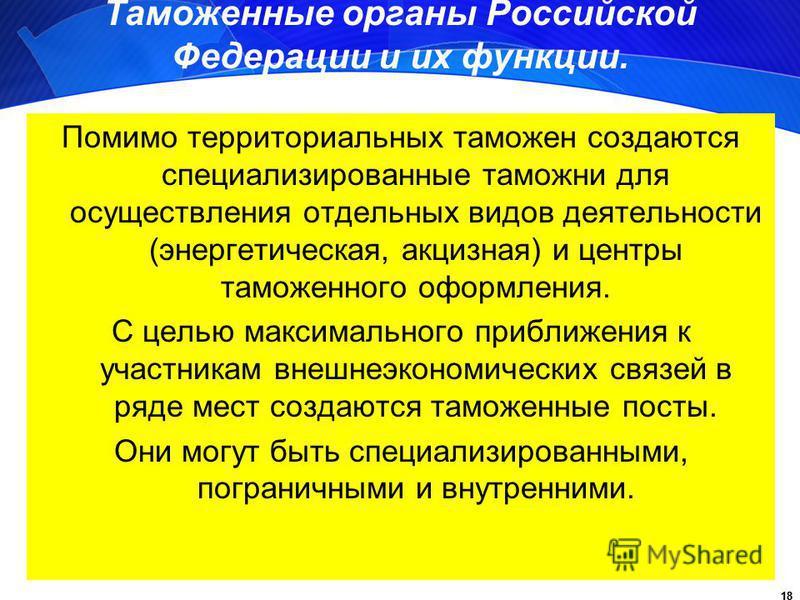 18 Таможенные органы Российской Федерации и их функции. Помимо территориальных таможен создаются специализированные таможни для осуществления отдельных видов деятельности (энергетическая, акцизная) и центры таможенного оформления. С целью максимально