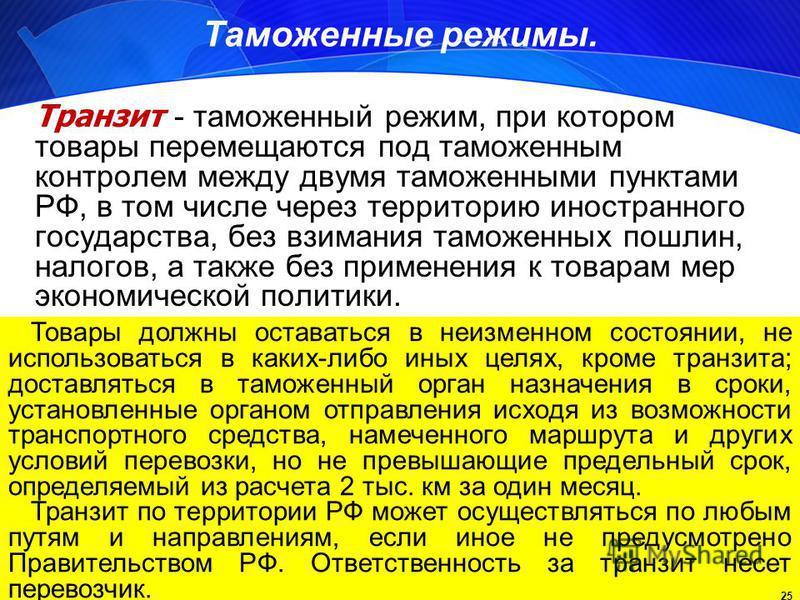 25 Таможенные режимы. Транзит - таможенный режим, при котором товары перемещаются под таможенным контролем между двумя таможенными пунктами РФ, в том числе через территорию иностранного государства, без взимания таможенных пошлин, налогов, а также бе