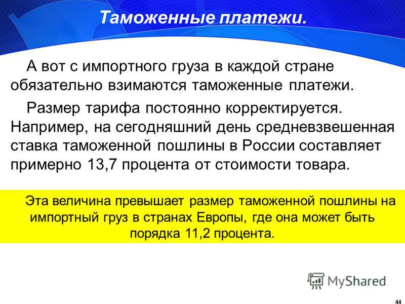44 Таможенные платежи. А вот с импортного груза в каждой стране обязательно взимаются таможенные платежи. Размер тарифа постоянно корректируется. Например, на сегодняшний день средневзвешенная ставка таможенной пошлины в России составляет примерно 13