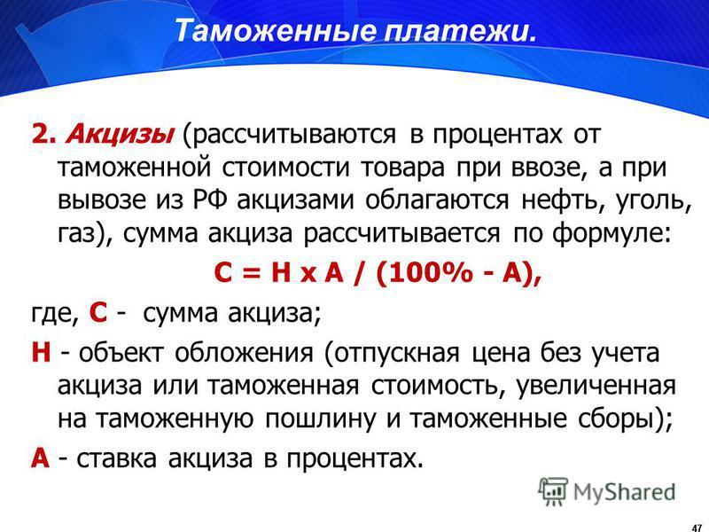 47 Таможенные платежи. 2. Акцизы (рассчитываются в процентах от таможенной стоимости товара при ввозе, а при вывозе из РФ акцизами облагаются нефть, уголь, газ), сумма акциза рассчитывается по формуле: С = Н х А / (100% - А), где, С - сумма акциза; Н