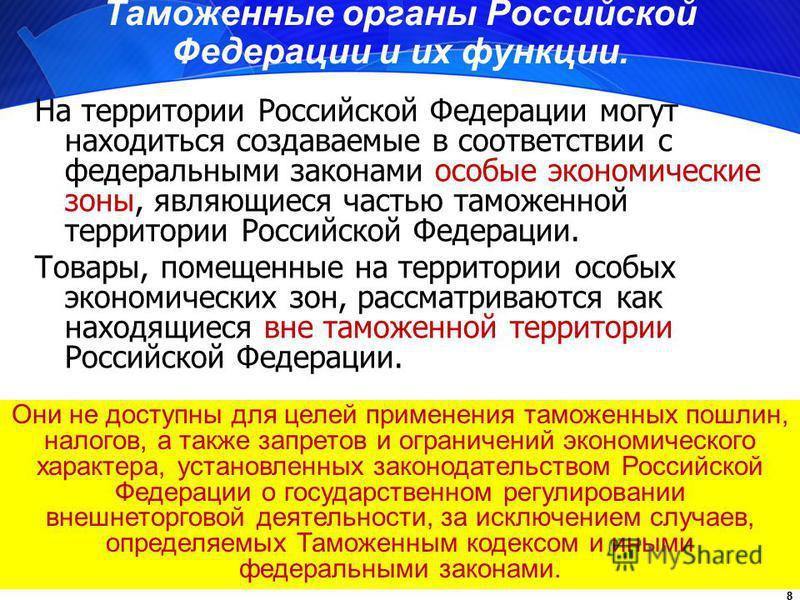 8 Таможенные органы Российской Федерации и их функции. На территории Российской Федерации могут находиться создаваемые в соответствии с федеральными законами особые экономические зоны, являющиеся частью таможенной территории Российской Федерации. Тов