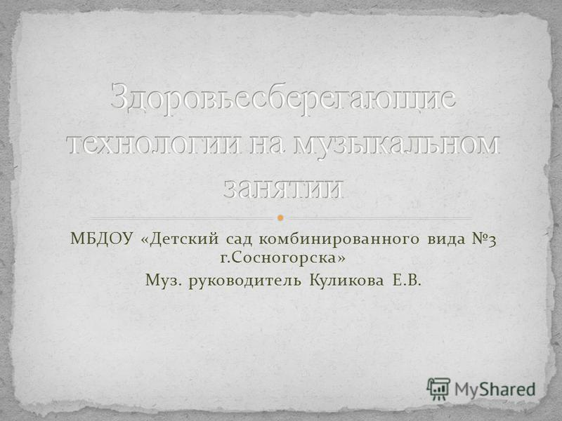 МБДОУ «Детский сад комбинированного вида 3 г.Сосногорска» Муз. руководитель Куликова Е.В.
