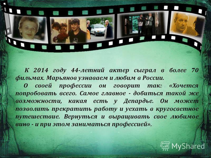 К 2014 году 44-летний актер сыграл в более 70 фильмах. Марьянов узнаваем и любим в России. О своей профессии он говорит так: «Хочется попробовать всего. Самое главное - добиться такой же возможности, какая есть у Депардье. Он может позволить прекрати