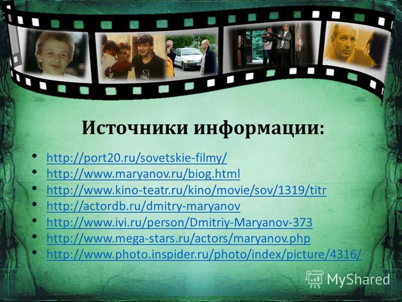 http://port20.ru/sovetskie-filmy/ http://www.maryanov.ru/biog.html http://www.kino-teatr.ru/kino/movie/sov/1319/titr http://actordb.ru/dmitry-maryanov http://www.ivi.ru/person/Dmitriy-Maryanov-373 http://www.mega-stars.ru/actors/maryanov.php http://w