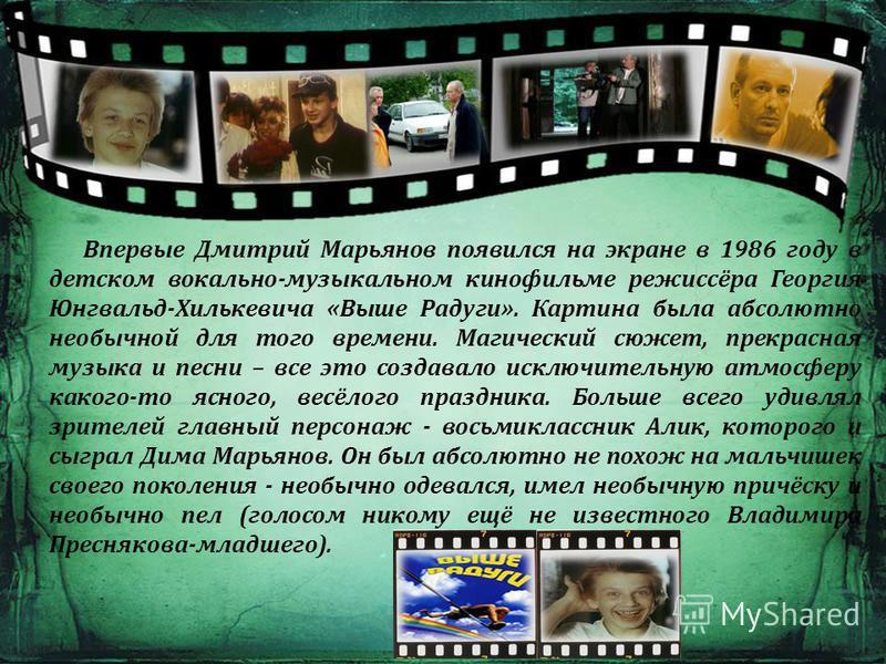 Впервые Дмитрий Марьянов появился на экране в 1986 году в детском вокально-музыкальном кинофильме режиссёра Георгия Юнгвальд-Хилькевича «Выше Радуги». Картина была абсолютно необычной для того времени. Магический сюжет, прекрасная музыка и песни – вс