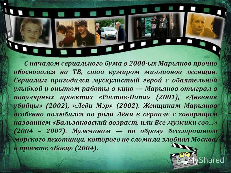 С началом сериального бума в 2000-ых Марьянов прочно обосновался на ТВ, став кумиром миллионов женщин. Сериалам пригодился мускулистый герой с обаятельной улыбкой и опытом работы в кино Марьянов отыграл в популярных проектах «Ростов-Папа» (2001), «Дн
