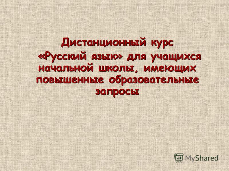 Дистанционный курс «Русский язык» для учащихся начальной школы, имеющих повышенные образовательные запросы «Русский язык» для учащихся начальной школы, имеющих повышенные образовательные запросы